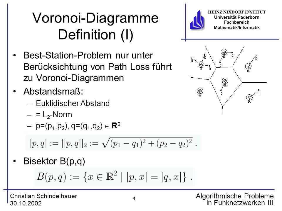 4 Christian Schindelhauer 30.10.2002 HEINZ NIXDORF INSTITUT Universität Paderborn Fachbereich Mathematik/Informatik Algorithmische Probleme in Funknetzwerken III Voronoi-Diagramme Definition (I) Best-Station-Problem nur unter Berücksichtung von Path Loss führt zu Voronoi-Diagrammen Abstandsmaß: –Euklidischer Abstand –= L 2 -Norm –p=(p 1,p 2 ), q=(q 1,q 2 ) R 2 Bisektor B(p,q)