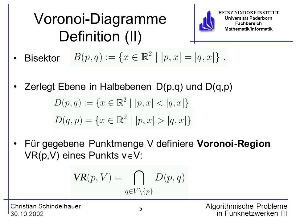 5 Christian Schindelhauer 30.10.2002 HEINZ NIXDORF INSTITUT Universität Paderborn Fachbereich Mathematik/Informatik Algorithmische Probleme in Funknetzwerken III Voronoi-Diagramme Definition (II) Bisektor Zerlegt Ebene in Halbebenen D(p,q) und D(q,p) Für gegebene Punktmenge V definiere Voronoi-Region VR(p,V) eines Punkts v V: