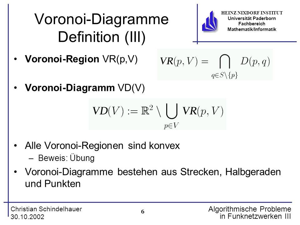 6 Christian Schindelhauer 30.10.2002 HEINZ NIXDORF INSTITUT Universität Paderborn Fachbereich Mathematik/Informatik Algorithmische Probleme in Funknetzwerken III Voronoi-Diagramme Definition (III) Voronoi-Region VR(p,V) Voronoi-Diagramm VD(V) Alle Voronoi-Regionen sind konvex –Beweis: Übung Voronoi-Diagramme bestehen aus Strecken, Halbgeraden und Punkten