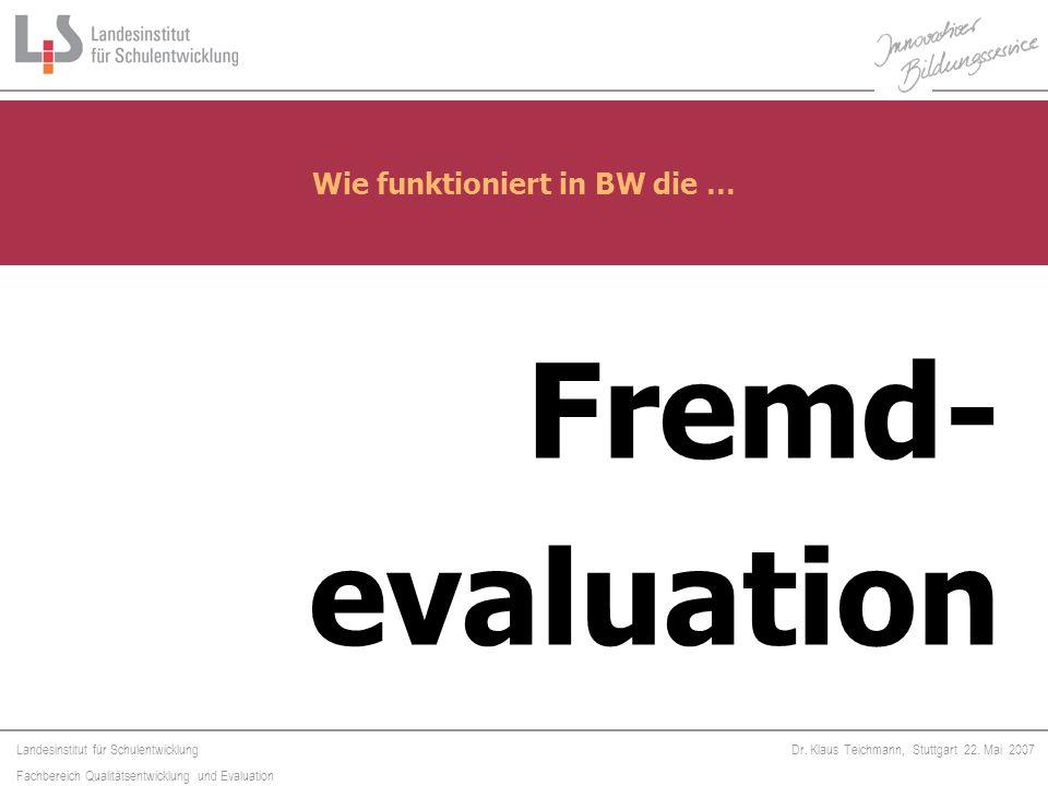 Landesinstitut für Schulentwicklung Fachbereich Qualitätsentwicklung und Evaluation Dr. Klaus Teichmann, Stuttgart 22. Mai 2007 Fremd- evaluation Wie