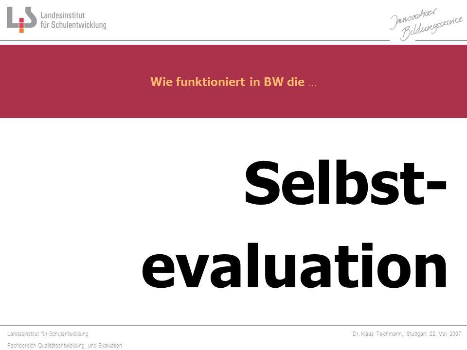 Landesinstitut für Schulentwicklung Fachbereich Qualitätsentwicklung und Evaluation Dr. Klaus Teichmann, Stuttgart 22. Mai 2007 Selbst- evaluation Wie