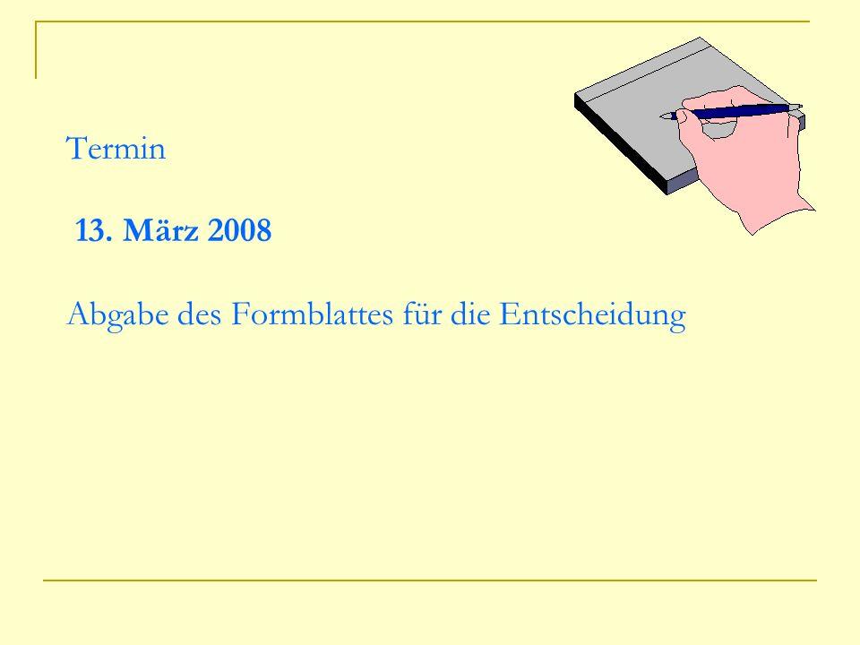 Termin 13. März 2008 Abgabe des Formblattes für die Entscheidung