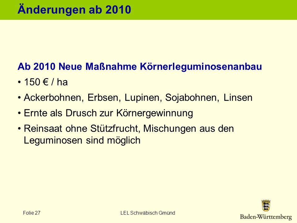 Folie 27 LEL Schwäbisch Gmünd Änderungen ab 2010 Ab 2010 Neue Maßnahme Körnerleguminosenanbau 150 / ha Ackerbohnen, Erbsen, Lupinen, Sojabohnen, Linse