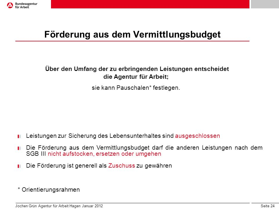 Seite 24 Jochen Grün Agentur für Arbeit Hagen Januar 2012 Förderung aus dem Vermittlungsbudget Über den Umfang der zu erbringenden Leistungen entscheidet die Agentur für Arbeit; sie kann Pauschalen* festlegen.