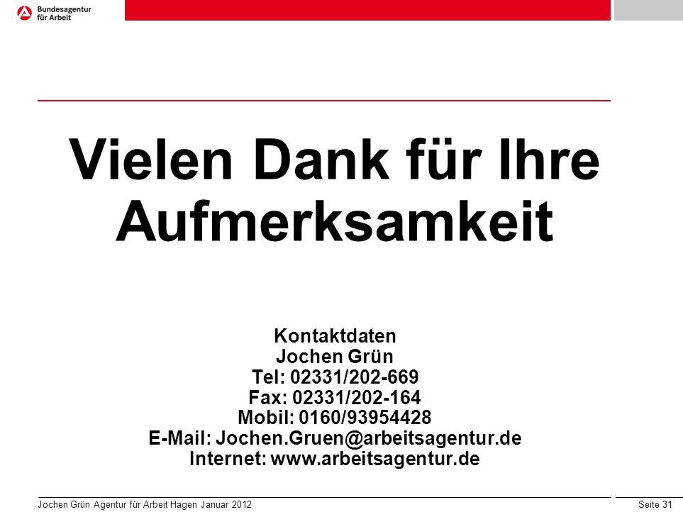 Seite 31 Vielen Dank für Ihre Aufmerksamkeit Kontaktdaten Jochen Grün Tel: 02331/202-669 Fax: 02331/202-164 Mobil: 0160/93954428 E-Mail: Jochen.Gruen@arbeitsagentur.de Internet: www.arbeitsagentur.de Jochen Grün Agentur für Arbeit Hagen Januar 2012