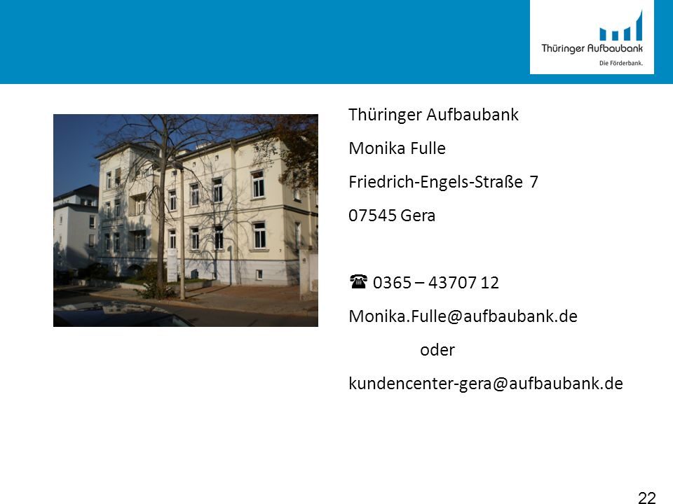 22 Thüringer Aufbaubank Monika Fulle Friedrich-Engels-Straße 7 07545 Gera 0365 – 43707 12 Monika.Fulle@aufbaubank.de oder kundencenter-gera@aufbaubank