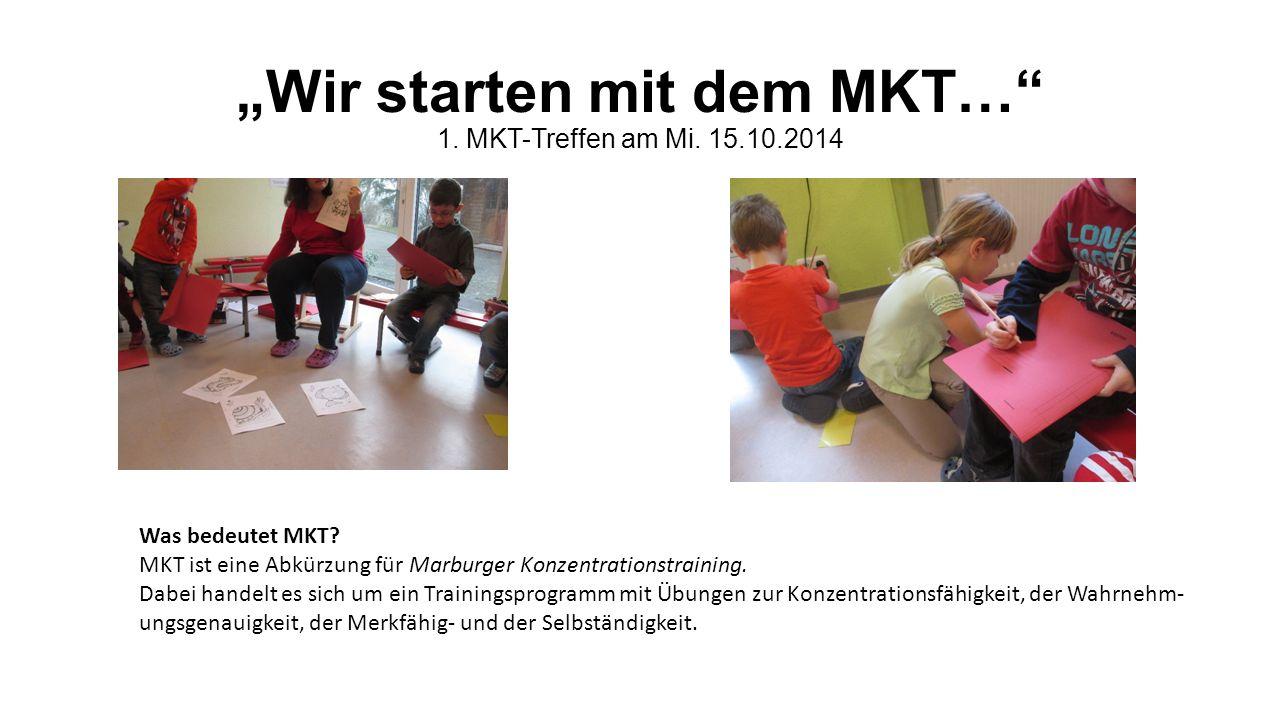 Wir starten mit dem MKT… 1. MKT-Treffen am Mi. 15.10.2014 Was bedeutet MKT? MKT ist eine Abkürzung für Marburger Konzentrationstraining. Dabei handelt