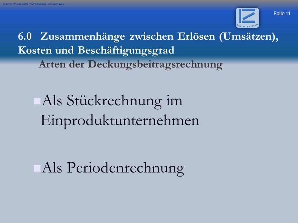 Folie 11 © Skript IHK Augsburg in Überarbeitung Christian Zerle Als Stückrechnung im Einproduktunternehmen Als Periodenrechnung 6.0 Zusammenhänge zwis