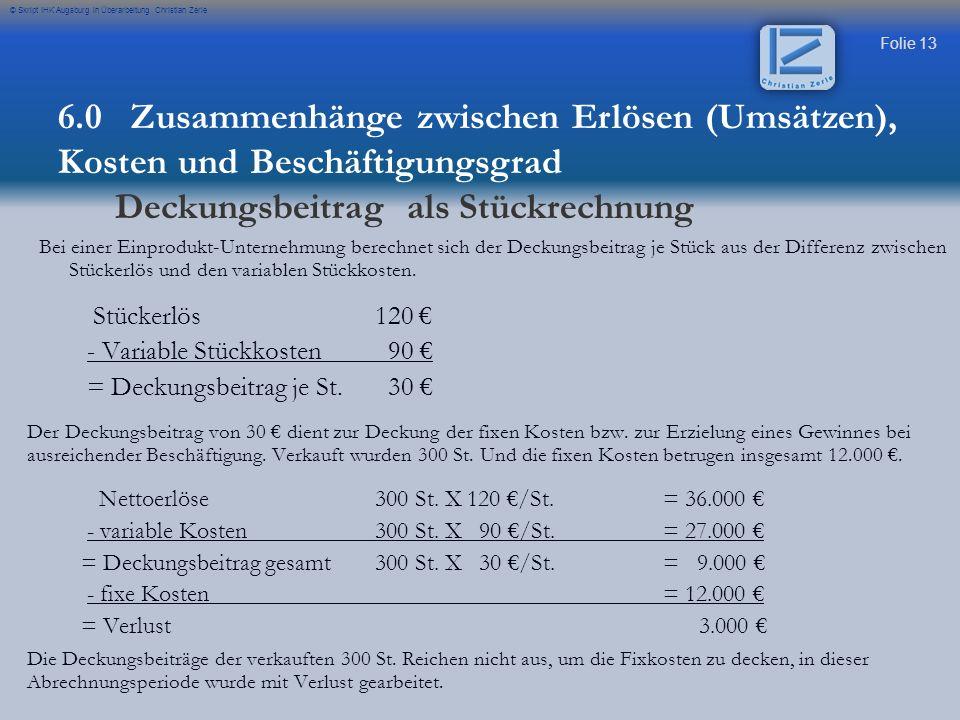 Folie 13 © Skript IHK Augsburg in Überarbeitung Christian Zerle Bei einer Einprodukt-Unternehmung berechnet sich der Deckungsbeitrag je Stück aus der