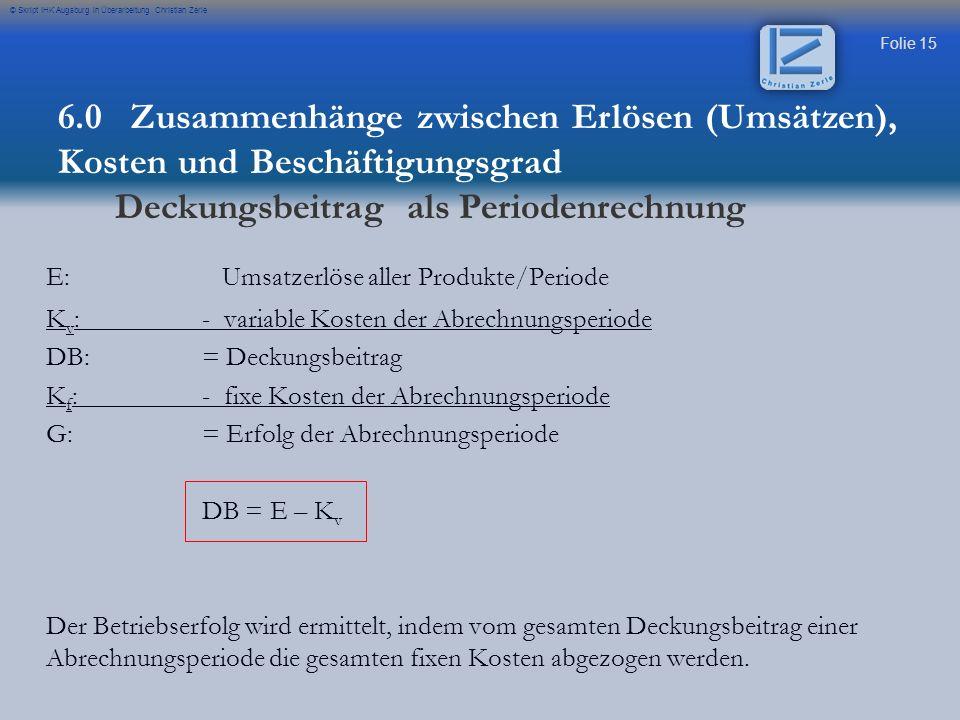 Folie 15 © Skript IHK Augsburg in Überarbeitung Christian Zerle E: Umsatzerlöse aller Produkte/Periode K v :- variable Kosten der Abrechnungsperiode D