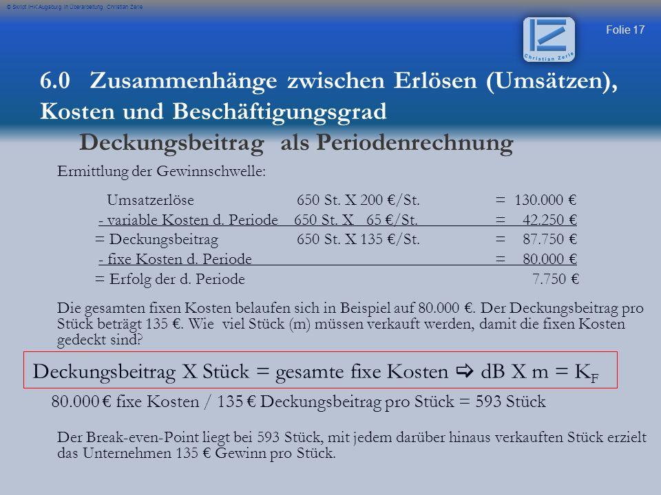 Folie 17 © Skript IHK Augsburg in Überarbeitung Christian Zerle Ermittlung der Gewinnschwelle: Umsatzerlöse650 St. X 200 /St.= 130.000 - variable Kost
