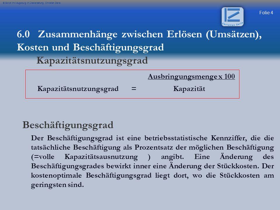 Folie 4 © Skript IHK Augsburg in Überarbeitung Christian Zerle Ausbringungsmenge x 100 Kapazitätsnutzungsgrad = Kapazität Beschäftigungsgrad Der Besch
