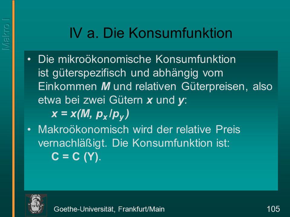 Goethe-Universität, Frankfurt/Main 106 Konsumfunktion nach Keynes in graphischer Darstellung C YEinkommen Konsum C (Y) C = a + tan (Y) a