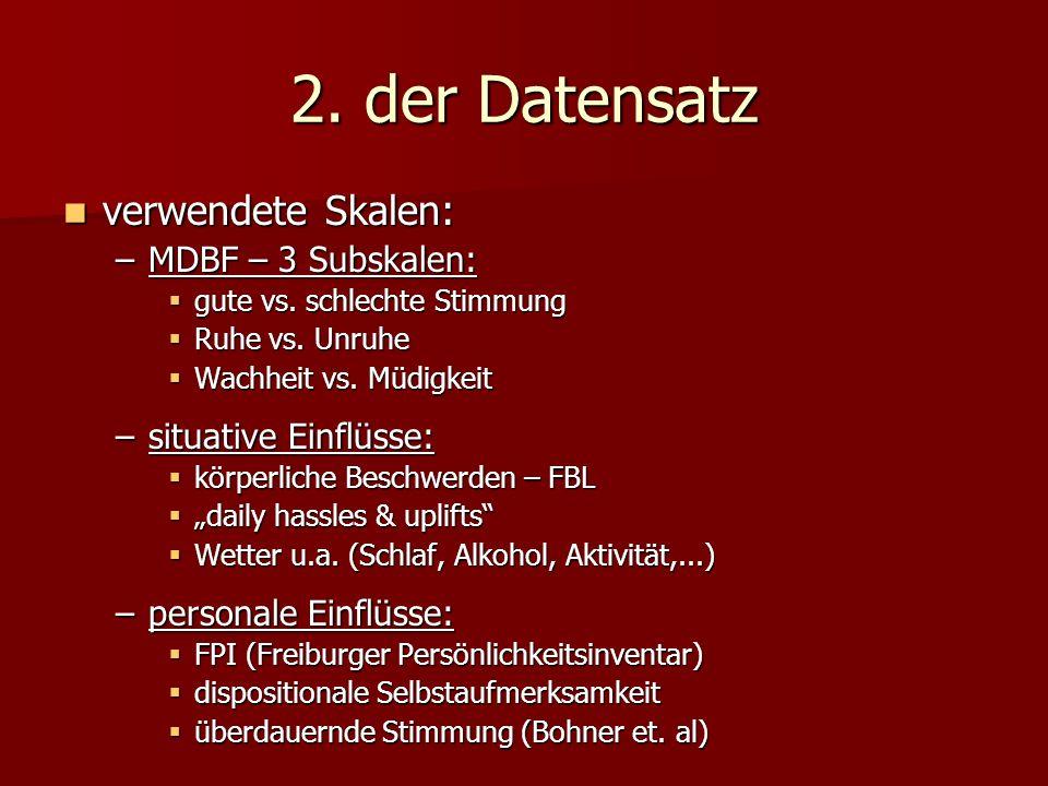 2. der Datensatz verwendete Skalen: verwendete Skalen: –MDBF – 3 Subskalen: gute vs. schlechte Stimmung gute vs. schlechte Stimmung Ruhe vs. Unruhe Ru
