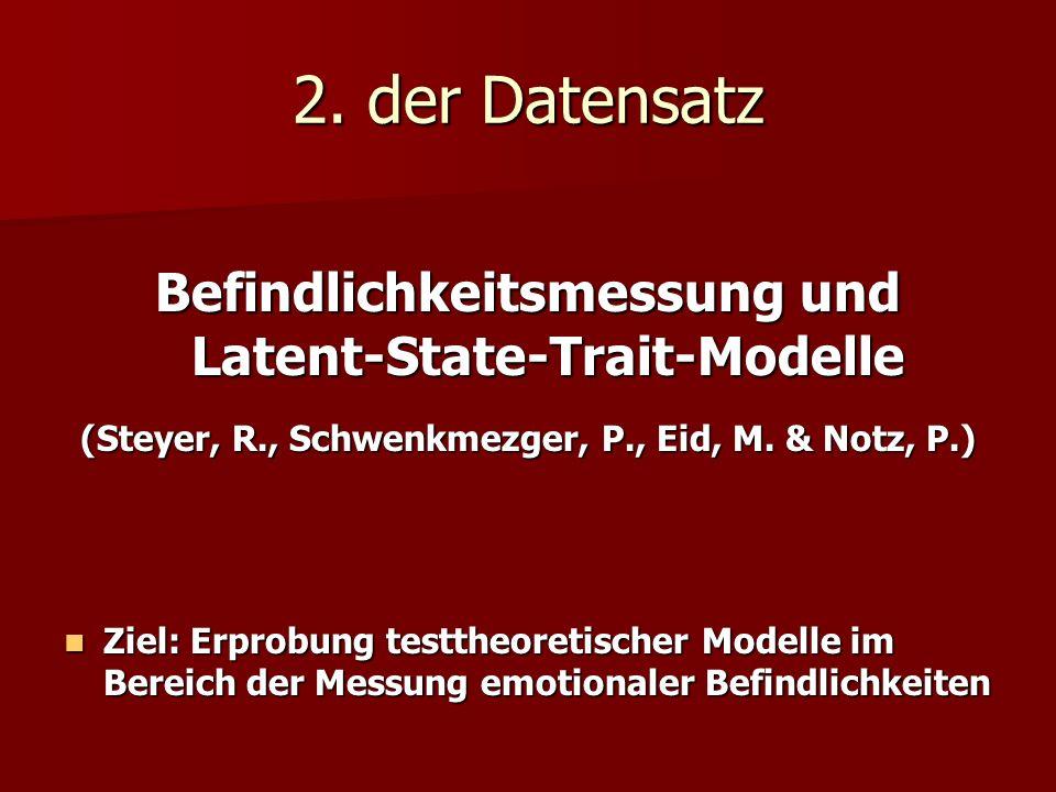 2. der Datensatz Befindlichkeitsmessung und Latent-State-Trait-Modelle (Steyer, R., Schwenkmezger, P., Eid, M. & Notz, P.) Ziel: Erprobung testtheoret