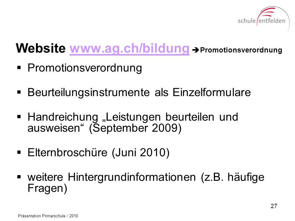 Präsentation Primarschule / 2010 Website www.ag.ch/bildung Promotionsverordnungwww.ag.ch/bildung Promotionsverordnung Beurteilungsinstrumente als Einzelformulare Handreichung Leistungen beurteilen und ausweisen (September 2009) Elternbroschüre (Juni 2010) weitere Hintergrundinformationen (z.B.