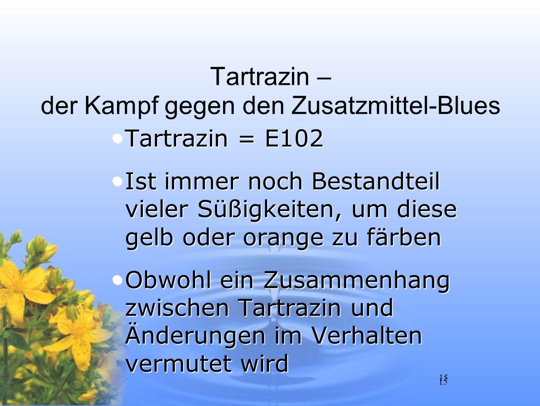 15 Tartrazin – der Kampf gegen den Zusatzmittel-Blues Tartrazin = E102 Tartrazin = E102 Ist immer noch Bestandteil vieler Süßigkeiten, um diese gelb o