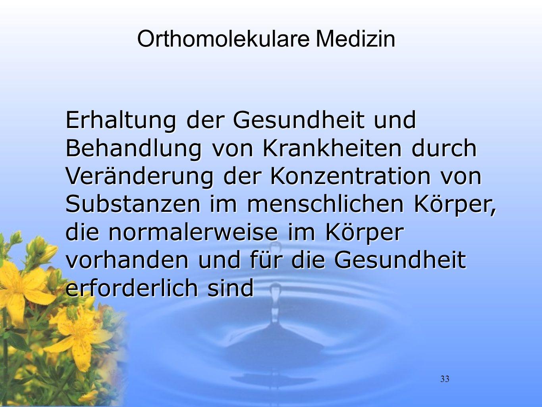 33 Orthomolekulare Medizin Erhaltung der Gesundheit und Behandlung von Krankheiten durch Veränderung der Konzentration von Substanzen im menschlichen