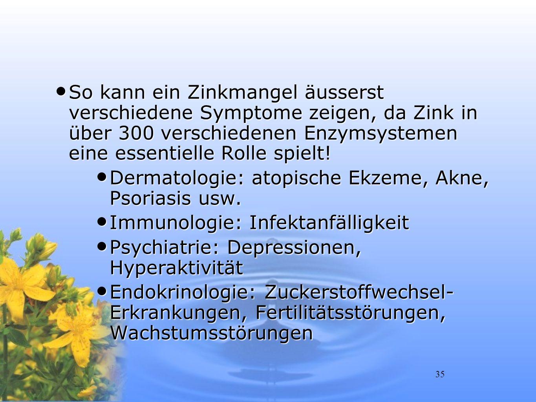 35 So kann ein Zinkmangel äusserst verschiedene Symptome zeigen, da Zink in über 300 verschiedenen Enzymsystemen eine essentielle Rolle spielt! So kan