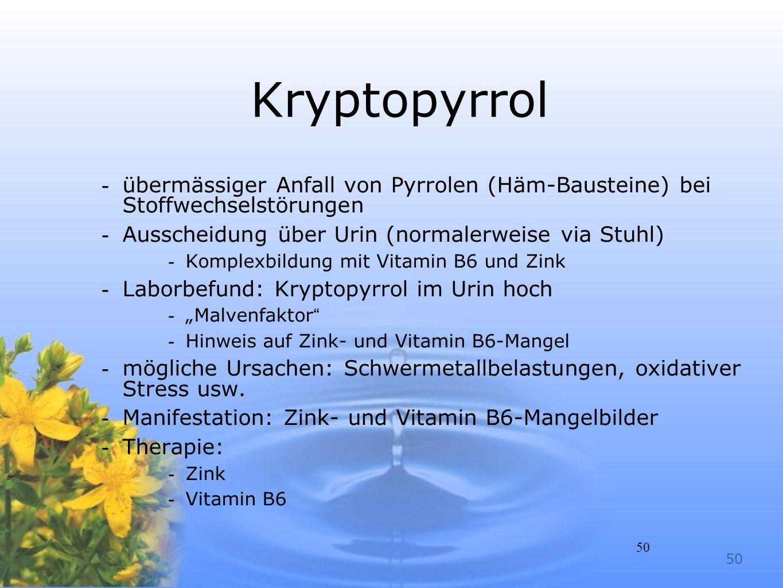 50 Kryptopyrrol -übermässiger Anfall von Pyrrolen (Häm-Bausteine) bei Stoffwechselstörungen -Ausscheidung über Urin (normalerweise via Stuhl) -Komplex