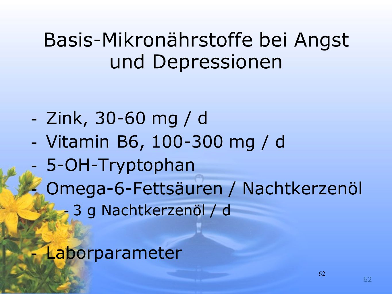 62 Basis-Mikronährstoffe bei Angst und Depressionen -Zink, 30-60 mg / d -Vitamin B6, 100-300 mg / d -5-OH-Tryptophan -Omega-6-Fettsäuren / Nachtkerzen