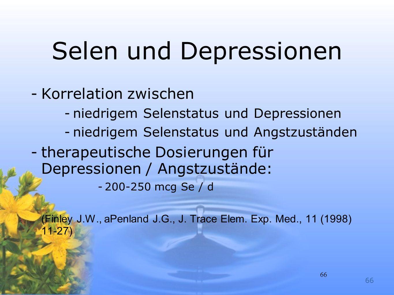 66 Selen und Depressionen -Korrelation zwischen -niedrigem Selenstatus und Depressionen -niedrigem Selenstatus und Angstzuständen -therapeutische Dosi