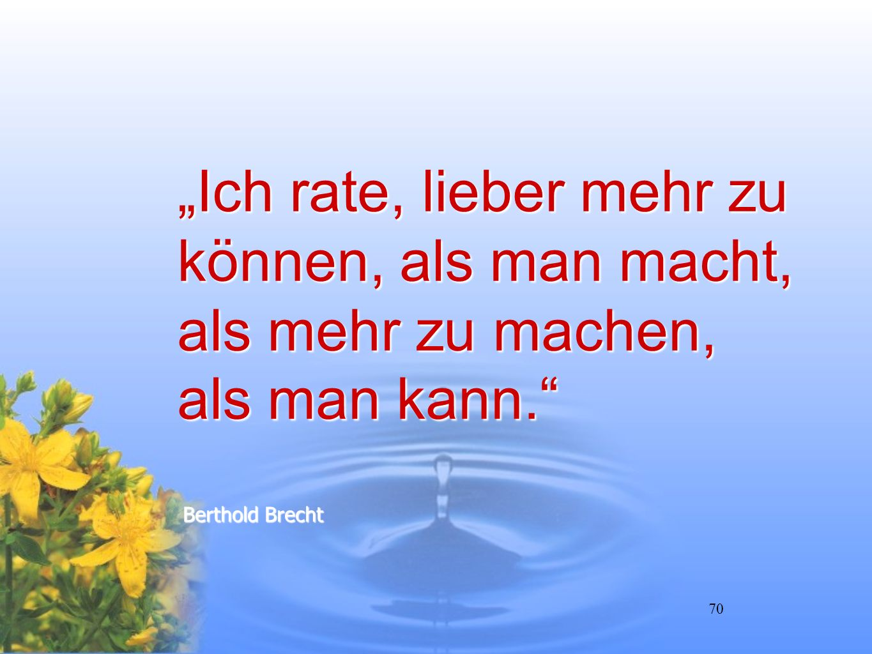 70 Ich rate, lieber mehr zu können, als man macht, als mehr zu machen, als man kann. Berthold Brecht
