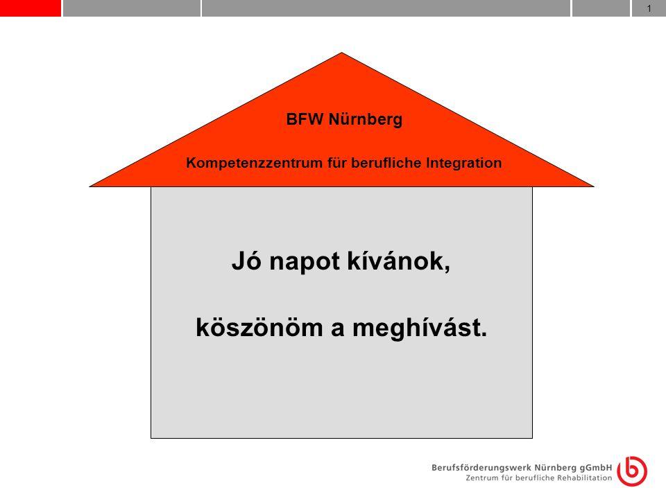 1 BFW Nürnberg Kompetenzzentrum für berufliche Integration Jó napot kívánok, köszönöm a meghívást.