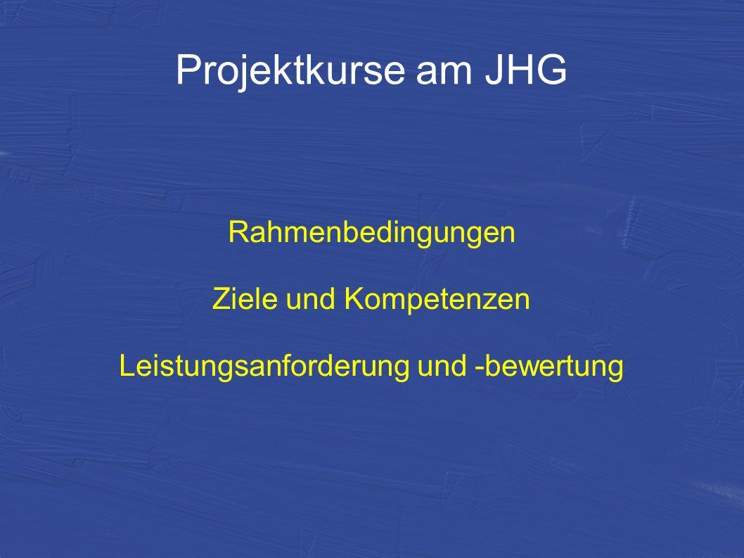 Projektkurse am JHG Rahmenbedingungen Ziele und Kompetenzen Leistungsanforderung und -bewertung