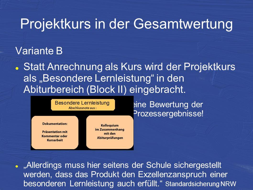 Projektkurs in der Gesamtwertung Variante B Statt Anrechnung als Kurs wird der Projektkurs als Besondere Lernleistung in den Abiturbereich (Block II)