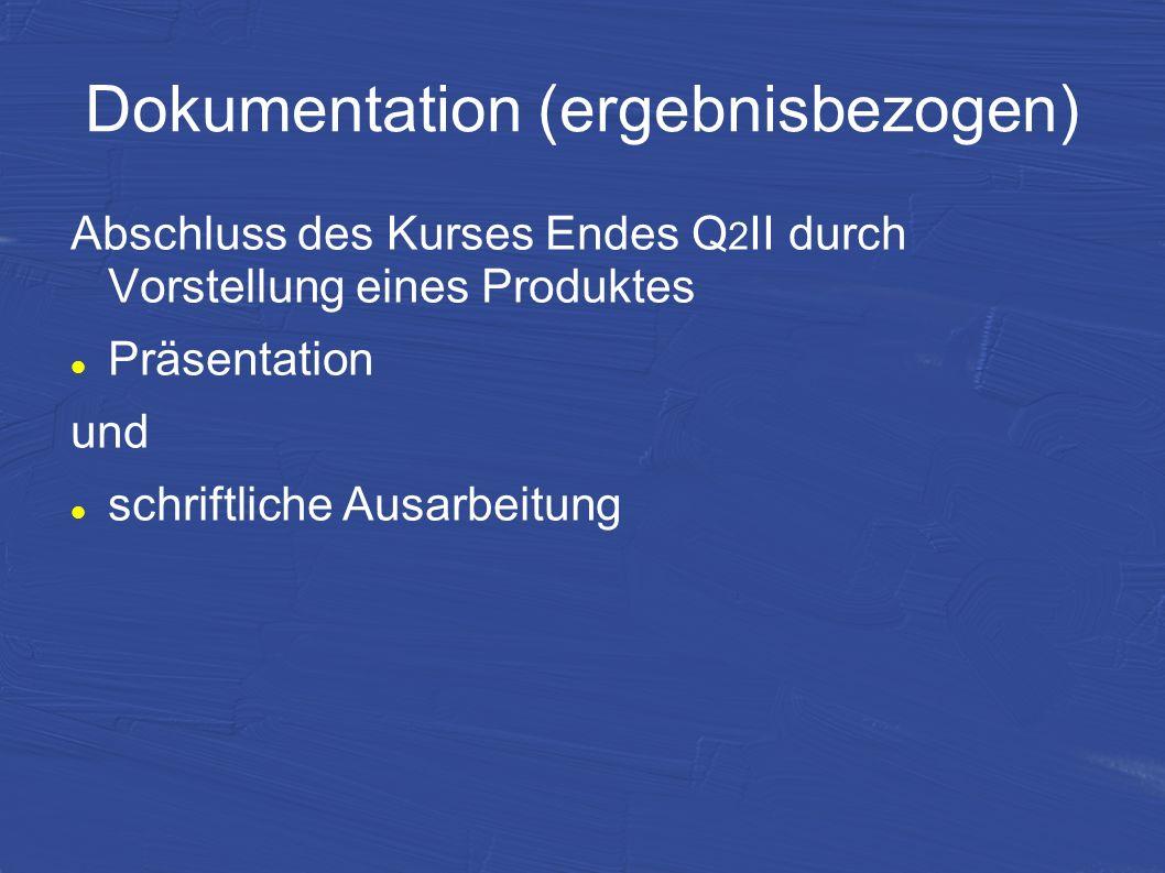 Dokumentation (ergebnisbezogen) Abschluss des Kurses Endes Q 2 II durch Vorstellung eines Produktes Präsentation und schriftliche Ausarbeitung
