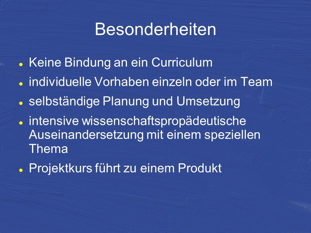Besonderheiten Keine Bindung an ein Curriculum individuelle Vorhaben einzeln oder im Team selbständige Planung und Umsetzung intensive wissenschaftspr