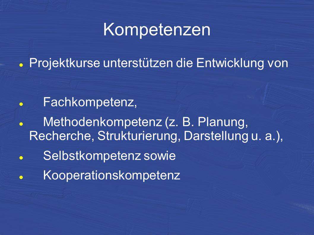 Kompetenzen Projektkurse unterstützen die Entwicklung von Fachkompetenz, Methodenkompetenz (z. B. Planung, Recherche, Strukturierung, Darstellung u. a