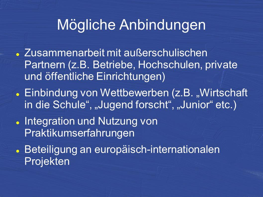 Mögliche Anbindungen Zusammenarbeit mit außerschulischen Partnern (z.B. Betriebe, Hochschulen, private und öffentliche Einrichtungen) Einbindung von W