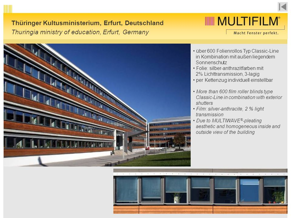 Thüringer Kultusministerium, Erfurt, Deutschland Thuringia ministry of education, Erfurt, Germany über 600 Folienrollos Typ Classic-Line in Kombination mit außen liegendem Sonnenschutz Folie: silber-anthrazitfarben mit 2% Lichttransmission, 3-lagig per Kettenzug individuell einstellbar More than 600 film roller blinds type Classic-Line in combination with exterior shutters Film: silver-anthracite, 2 % light transmission Due to MULTIWAVE ® -pleating aesthetic and homogeneous inside and outside view of the building