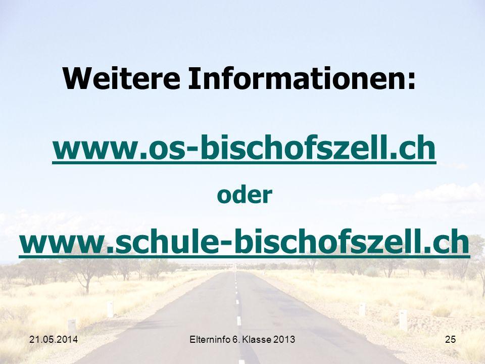 Elterninfo 6. Klasse 201325 Weitere Informationen: www.os-bischofszell.ch oder www.schule-bischofszell.ch 21.05.2014