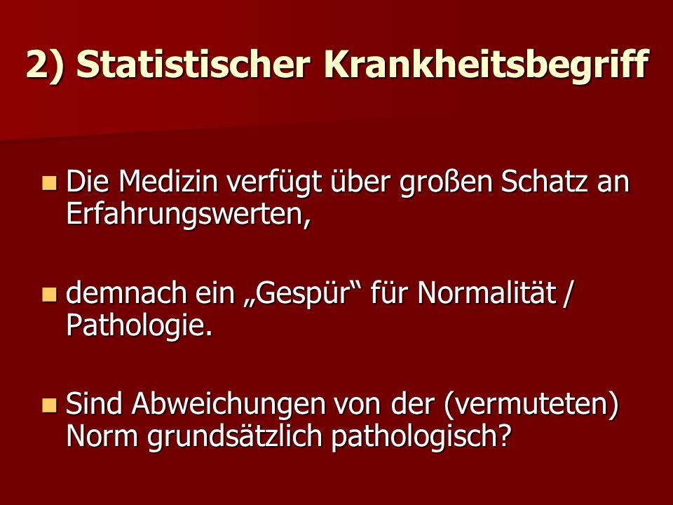 2) Statistischer Krankheitsbegriff Die Medizin verfügt über großen Schatz an Erfahrungswerten, Die Medizin verfügt über großen Schatz an Erfahrungswerten, demnach ein Gespür für Normalität / Pathologie.