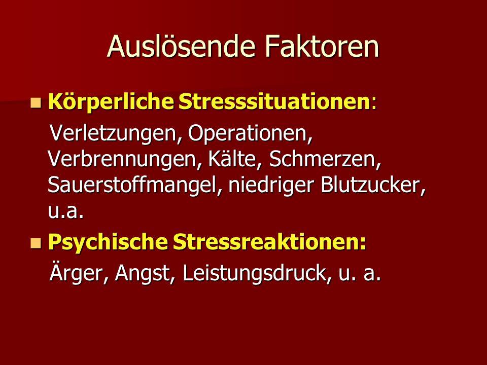 Auslösende Faktoren Körperliche Stresssituationen: Körperliche Stresssituationen: Verletzungen, Operationen, Verbrennungen, Kälte, Schmerzen, Sauerstoffmangel, niedriger Blutzucker, u.a.