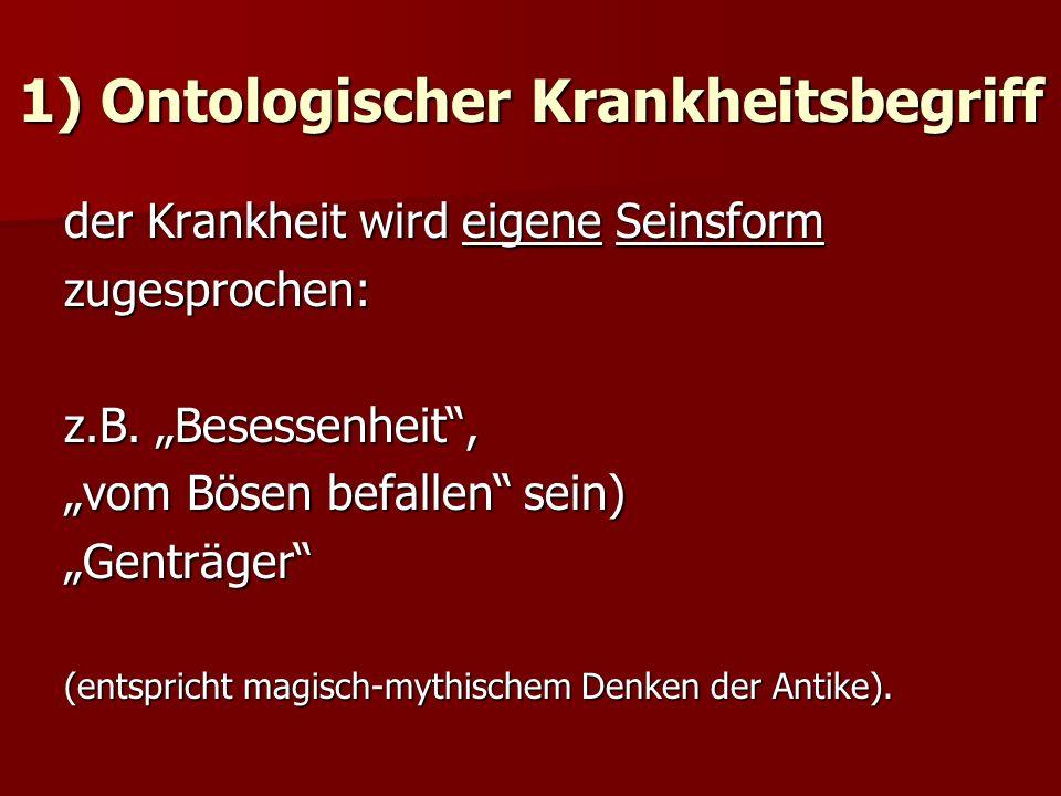1) Ontologischer Krankheitsbegriff der Krankheit wird eigene Seinsform zugesprochen: z.B.