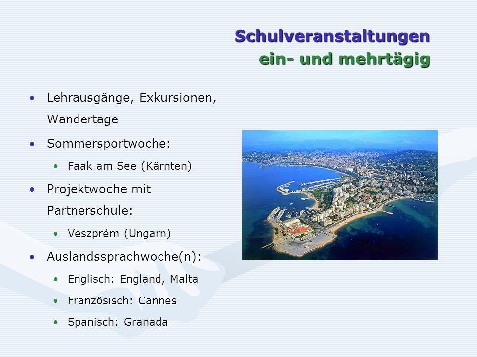 Schulveranstaltungen ein- und mehrtägig Lehrausgänge, Exkursionen, WandertageLehrausgänge, Exkursionen, Wandertage Sommersportwoche:Sommersportwoche: Faak am See (Kärnten)Faak am See (Kärnten) Projektwoche mit Partnerschule:Projektwoche mit Partnerschule: Veszprém (Ungarn)Veszprém (Ungarn) Auslandssprachwoche(n):Auslandssprachwoche(n): Englisch: England, MaltaEnglisch: England, Malta Französisch: CannesFranzösisch: Cannes Spanisch: GranadaSpanisch: Granada