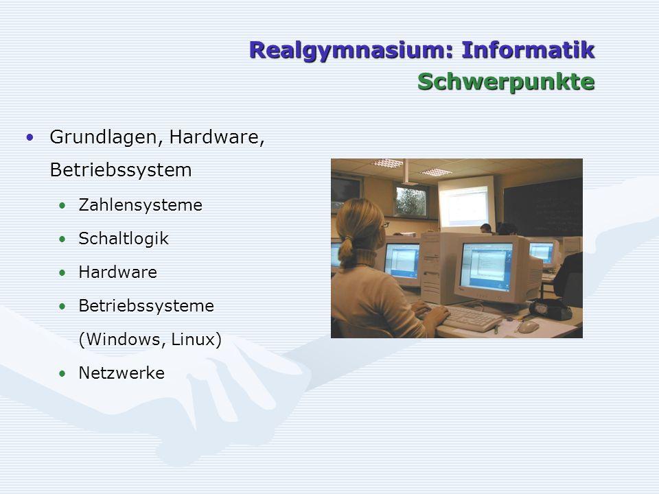 Realgymnasium: Informatik Schwerpunkte Grundlagen, Hardware, BetriebssystemGrundlagen, Hardware, Betriebssystem ZahlensystemeZahlensysteme SchaltlogikSchaltlogik HardwareHardware BetriebssystemeBetriebssysteme (Windows, Linux) NetzwerkeNetzwerke