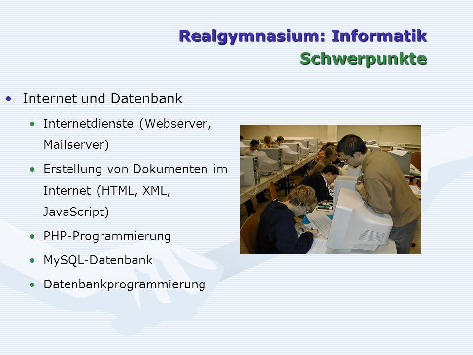 Realgymnasium: Informatik Schwerpunkte Internet und DatenbankInternet und Datenbank Internetdienste (Webserver, Mailserver)Internetdienste (Webserver, Mailserver) Erstellung von Dokumenten im Internet (HTML, XML, JavaScript)Erstellung von Dokumenten im Internet (HTML, XML, JavaScript) PHP-ProgrammierungPHP-Programmierung MySQL-DatenbankMySQL-Datenbank DatenbankprogrammierungDatenbankprogrammierung