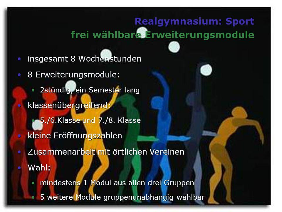 Realgymnasium: Sport frei wählbare Erweiterungsmodule insgesamt 8 Wochenstundeninsgesamt 8 Wochenstunden 8 Erweiterungsmodule:8 Erweiterungsmodule: 2stündig, ein Semester lang2stündig, ein Semester lang klassenübergreifend:klassenübergreifend: 5./6.Klasse und 7./8.