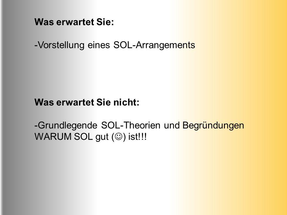 Was erwartet Sie: -Vorstellung eines SOL-Arrangements Was erwartet Sie nicht: -Grundlegende SOL-Theorien und Begründungen WARUM SOL gut ( ) ist!!!