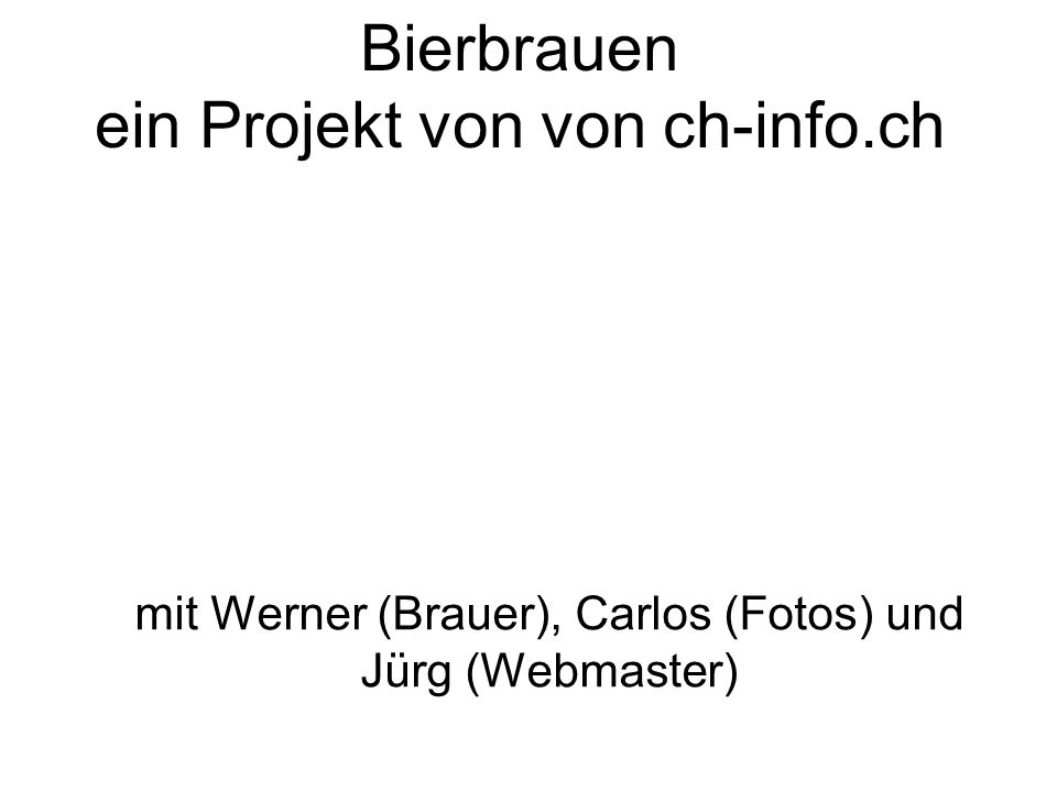 Bierbrauen ein Projekt von von ch-info.ch mit Werner (Brauer), Carlos (Fotos) und Jürg (Webmaster)