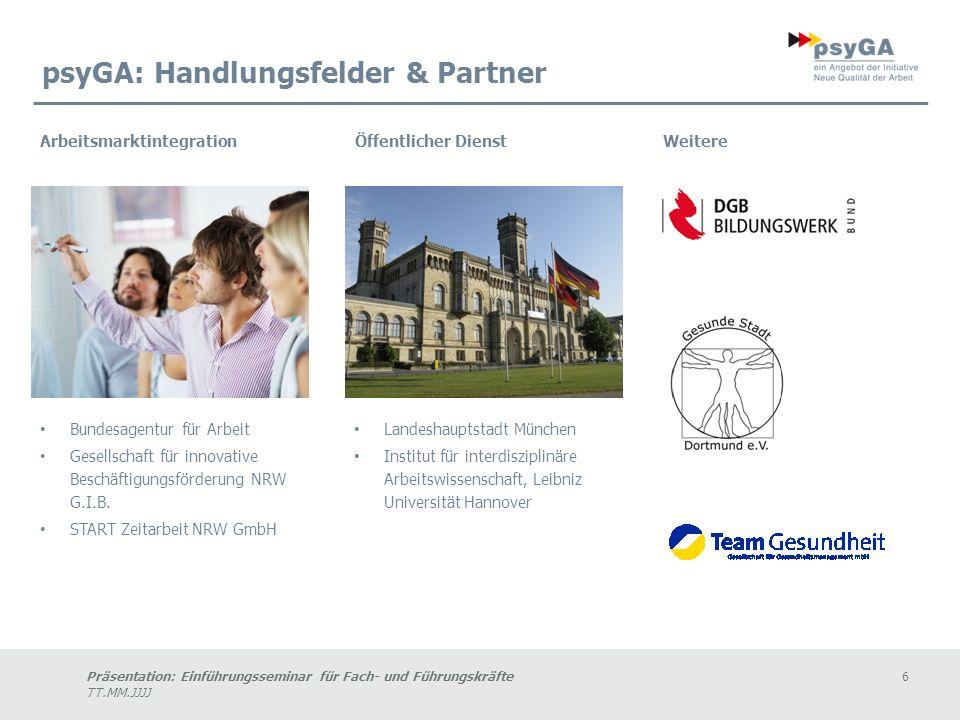 Präsentation: Einführungsseminar für Fach- und Führungskräfte6 TT.MM.JJJJ psyGA: Handlungsfelder & Partner Bundesagentur für Arbeit Gesellschaft für innovative Beschäftigungsförderung NRW G.I.B.