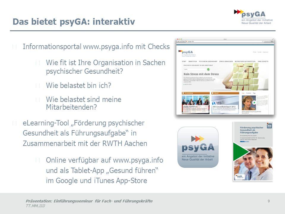 Präsentation: Einführungsseminar für Fach- und Führungskräfte9 TT.MM.JJJJ Das bietet psyGA: interaktiv Informationsportal www.psyga.info mit Checks Wie fit ist Ihre Organisation in Sachen psychischer Gesundheit.