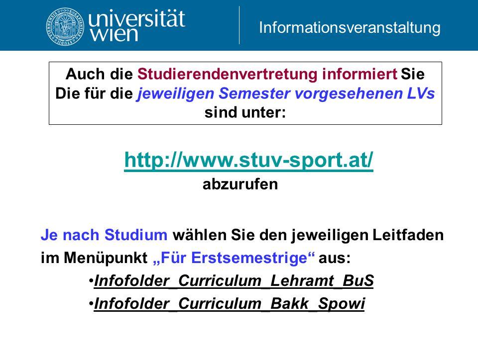 Informationsveranstaltung http://www.stuv-sport.at/ Auch die Studierendenvertretung informiert Sie Die für die jeweiligen Semester vorgesehenen LVs sind unter: abzurufen Je nach Studium wählen Sie den jeweiligen Leitfaden im Menüpunkt Für Erstsemestrige aus: Infofolder_Curriculum_Lehramt_BuS Infofolder_Curriculum_Bakk_Spowi