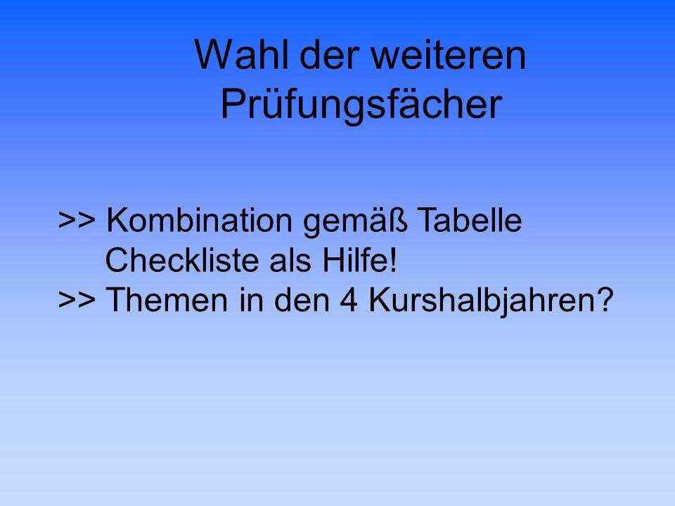Wahl der weiteren Prüfungsfächer >> Kombination gemäß Tabelle Checkliste als Hilfe! >> Themen in den 4 Kurshalbjahren?