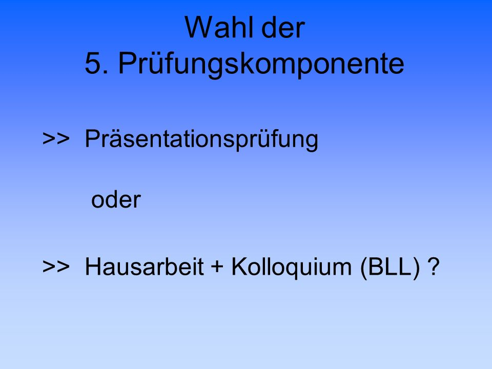 Wahl der 5. Prüfungskomponente >> Präsentationsprüfung oder >> Hausarbeit + Kolloquium (BLL) ?